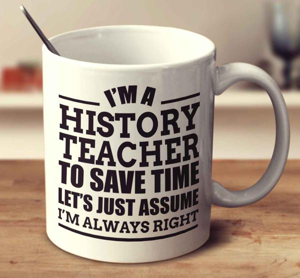 im_a_history_teacher_to_save_time_lets_just_assume_im_always_right_70d8355c-53a6-4bb1-a679-273eb7ce37cd_grande